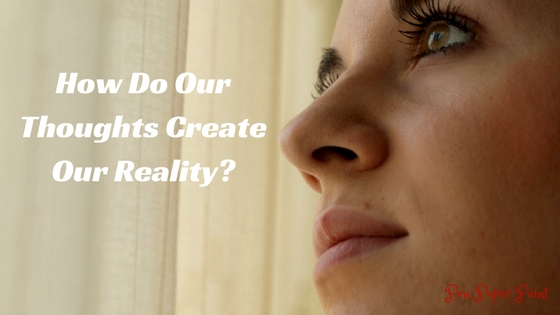 How Do Our Thoughts Create Our Reality_