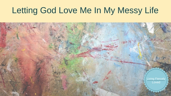 Letting God love me in my messy life